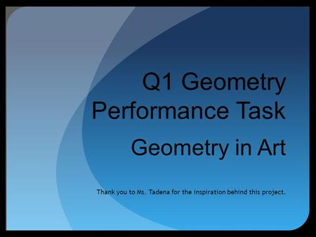 Q1 Geometry Performance Task Geometry in Art Thank you to Ms. Tadena for the inspiration behind this project.