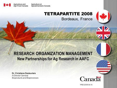 RESEARCH ORGANIZATION MANAGEMENT New Partnerships for Ag Research in AAFC PRES2008-04-16 TETRAPARTITE 2008 Bordeaux, France Dr. Christiane Deslauriers.