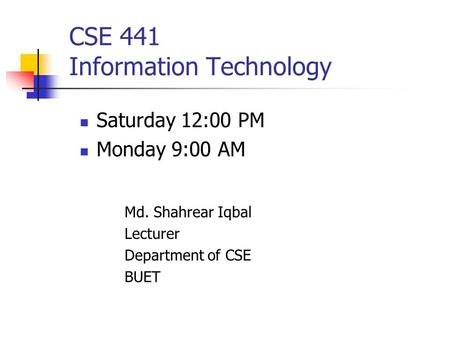 CSE 441 Information Technology Saturday 12:00 PM Monday 9:00 AM Md. Shahrear Iqbal Lecturer Department of CSE BUET.