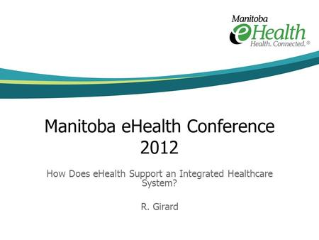 Manitoba eHealth Conference 2012 How Does eHealth Support an Integrated Healthcare System? R. Girard.