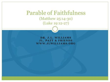 DR. J.L. WILLIAMS JL, PATT & FRIENDS WWW.JLWILLIAMS.ORG Parable of Faithfulness (Matthew 25:14-30) (Luke 19:12-27)