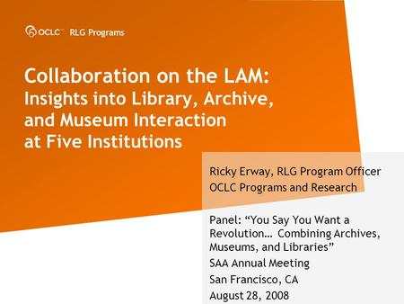 RLG Programs Collaboration on the LAM: Insights into Library, Archive, and Museum Interaction at Five Institutions Ricky Erway, RLG Program Officer OCLC.