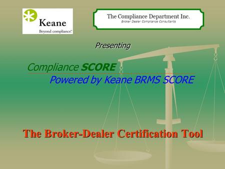 Presenting The Broker-Dealer Certification Tool The Compliance Department Inc. Broker Dealer Compliance Consultants Compliance SCORE Powered by Keane BRMS.