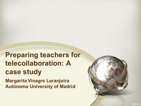 Preparing teachers for telecollaboration: A case study Margarita Vinagre Laranjeira Autónoma University of Madrid.