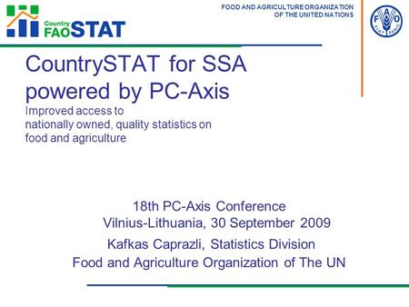 FOOD AND AGRICULTURE ORGANIZATION OF THE UNITED NATIONS 18th PC-Axis Conference Vilnius-Lithuania, 30 September 2009 Kafkas Caprazli, Statistics Division.