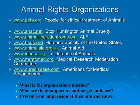 Animal Rights Organizations  www.peta.org People for ethical treatment of Animals www.peta.org  www.shac.net Stop Huntington Animal Cruelty www.shac.net.