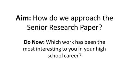 Aim: How do we approach the Senior Research Paper? Do Now: Which work has been the most interesting to you in your high school career?
