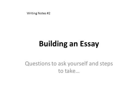 Building an Essay Questions to ask yourself and steps to take… Writing Notes #2.