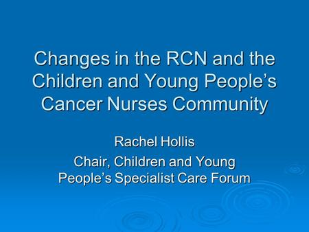 Changes in the RCN and the Children and Young People's Cancer Nurses Community Rachel Hollis Chair, Children and Young People's Specialist Care Forum.