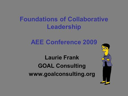 Foundations of Collaborative Leadership AEE Conference 2009 Laurie Frank GOAL Consulting www.goalconsulting.org.
