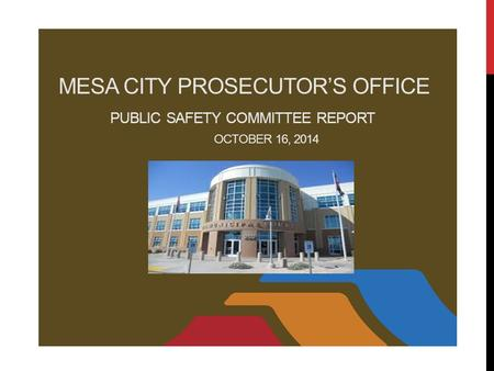 MESA CITY PROSECUTOR'S OFFICE PUBLIC SAFETY COMMITTEE REPORT OCTOBER 16, 2014.