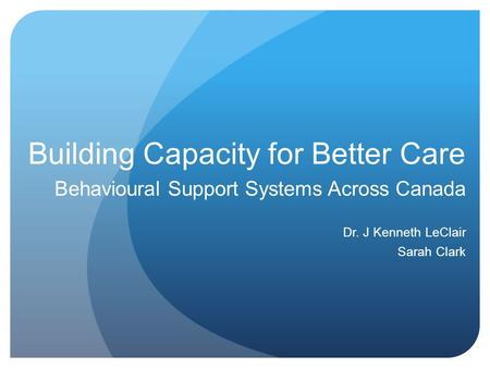 Building Capacity for Better Care Behavioural Support Systems Across Canada Dr. J Kenneth LeClair Sarah Clark.