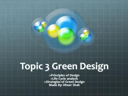 Topic 3 Green Design >Principles of Design >Life Cycle analysis >Strategies of Green Design Made By: Dheer Shah.