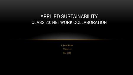 P. Brian Fisher POLS 319 Spr 2013 APPLIED SUSTAINABILITY CLASS 20: NETWORK COLLABORATION.
