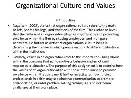 Organizational Culture and Values Introduction Nagelkerk (2005), states that organizational culture refers to the main beliefs, shared feelings, and traditions.