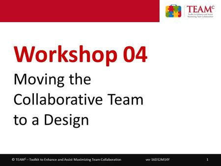 Workshop 04 – Moving the Collaborative Team to a Design ver 16D12M14Y1© TEAM C – Toolkit to Enhance and Assist Maximizing Team Collaboration Workshop 04.