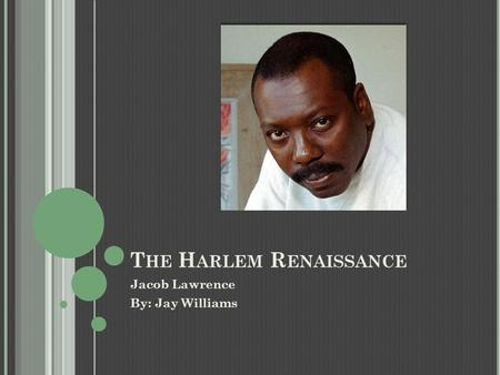 T HE H ARLEM R ENAISSANCE Jacob Lawrence By: Jay Williams.