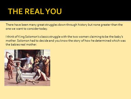 There have been many great struggles down through history but none greater than the one we want to consider today. I think of King Solomon's classic struggle.