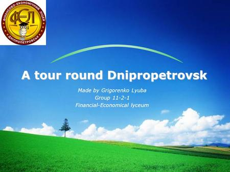 LOGO Made by Grigorenko Lyuba Group 11-2-1 Financial-Economical lyceum A tour round Dnipropetrovsk.
