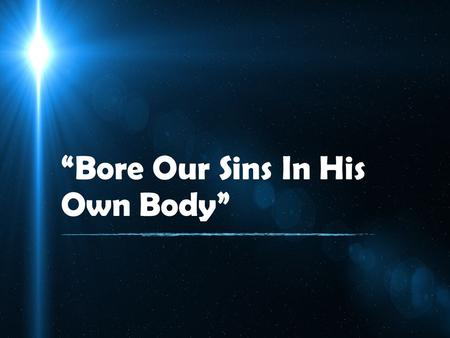 """Bore Our Sins In His Own Body"". 1 Peter 2:22-24 22 Who committed no sin, Nor was deceit found in His mouth; 23 who, when He was reviled, did not revile."