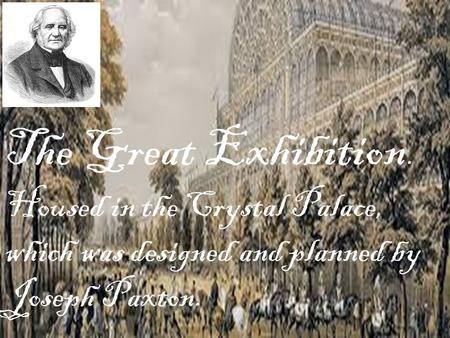 The Great Exhibition. Housed in the Crystal Palace, which was designed and planned by Joseph Paxton.