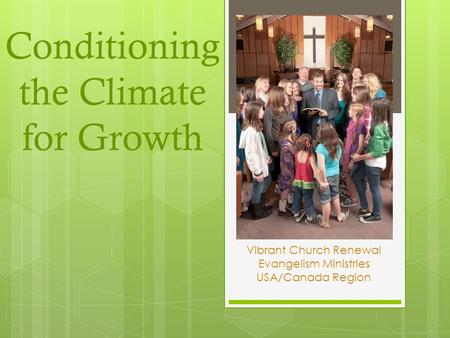 Conditioning the Climate for Growth Vibrant Church Renewal Evangelism Ministries USA/Canada Region.