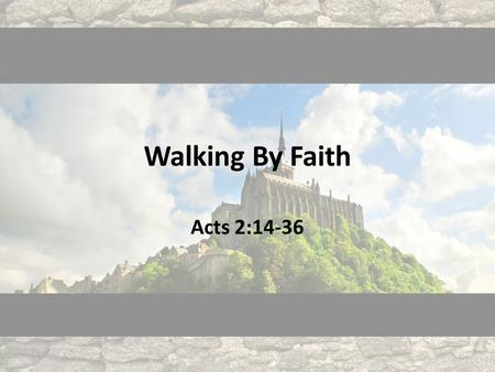 "Walking By Faith Acts 2:14-36. 14 But Peter, standing with the eleven, lifted up his voice and addressed them: ""Men of Judea and all who dwell in Jerusalem,"