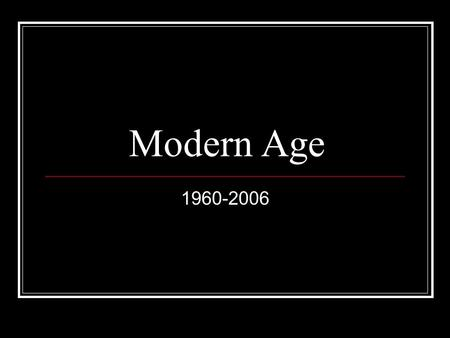 Modern Age 1960-2006. Overview Globalizing economy Trade agreements, outsourced production Identity Politics: 1964 Civil Rights Act, sexual revolution.