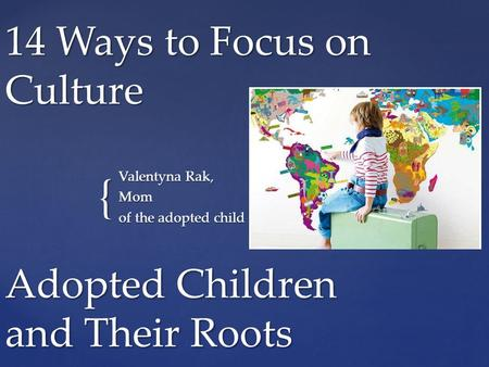 { 14 Ways to Focus on Culture Valentуna Rak, Mom of the adopted child Adopted Children and Their Roots.