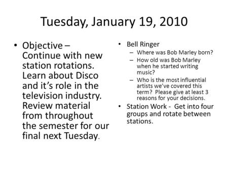 Tuesday, January 19, 2010 Objective – Continue with new station rotations. Learn about Disco and it's role in the television industry. Review material.
