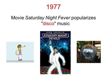 1977 Movie Saturday Night Fever popularizes disco music.
