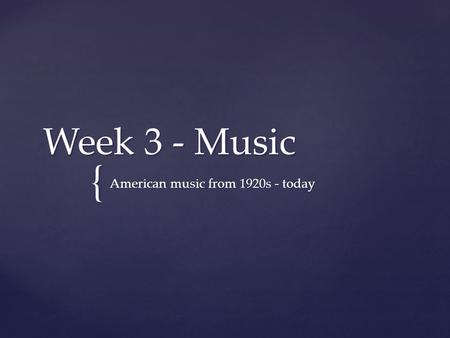{ Week 3 - Music American music from 1920s - today.