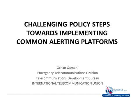 International Telecommunication Union CHALLENGING POLICY STEPS TOWARDS IMPLEMENTING COMMON ALERTING PLATFORMS Orhan Osmani Emergency Telecommunications.