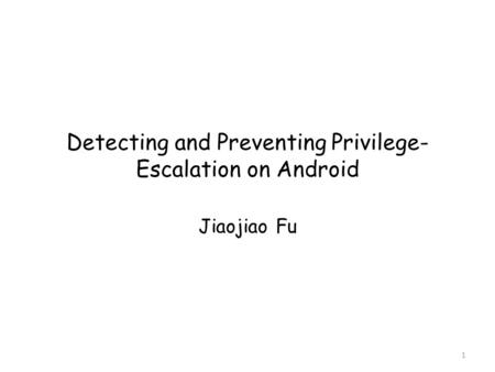 Detecting and Preventing Privilege- Escalation on Android Jiaojiao Fu 1.