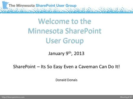 Meeting # 97http://sharepointmn.com Welcome to the Minnesota SharePoint User Group January 9 th, 2013 SharePoint – Its So Easy Even a Caveman Can Do It!