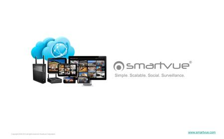 Copyright 2006-2012 all rights reserved Smartvue Corporation Simple. Scalable. Social. Surveillance. www.smartvue.com.