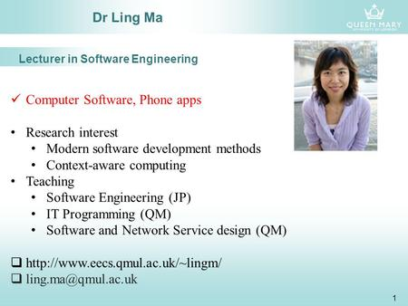 1 Dr Ling Ma Computer Software, Phone apps Research interest Modern software development methods Context-aware computing Teaching Software Engineering.