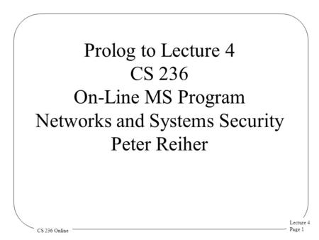 Lecture 4 Page 1 CS 236 Online Prolog to Lecture 4 CS 236 On-Line MS Program Networks and Systems Security Peter Reiher.