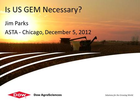 DOW RESTRICTED - For internal use only Jim Parks ASTA - Chicago, December 5, 2012 Is US GEM Necessary?