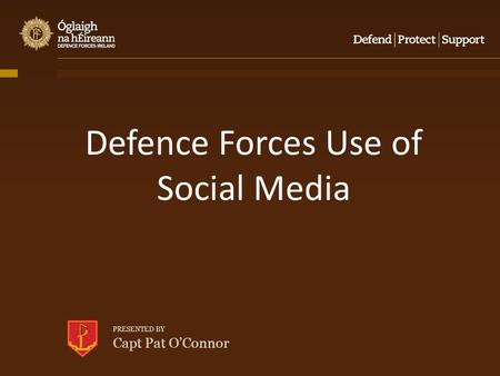 PRESENTED BY Capt Pat O'Connor Defence Forces Use of Social Media.
