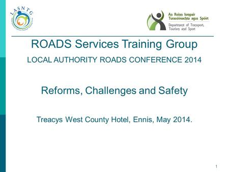 1 ROADS Services Training Group LOCAL AUTHORITY ROADS CONFERENCE 2014 Reforms, Challenges and Safety Treacys West County Hotel, Ennis, May 2014.