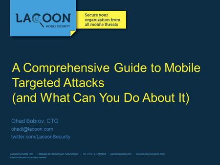 A Comprehensive Guide to Mobile Targeted Attacks (and What Can You Do About It) Ohad Bobrov, CTO twitter.com/LacoonSecurity.