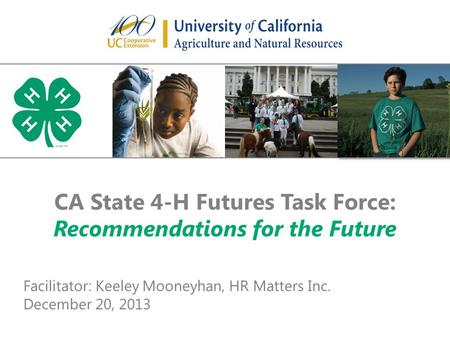 CA State 4-H Futures Task Force: Recommendations for the Future Facilitator: Keeley Mooneyhan, HR Matters Inc. December 20, 2013.