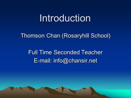 Introduction Thomson Chan (Rosaryhill School) Full Time Seconded Teacher