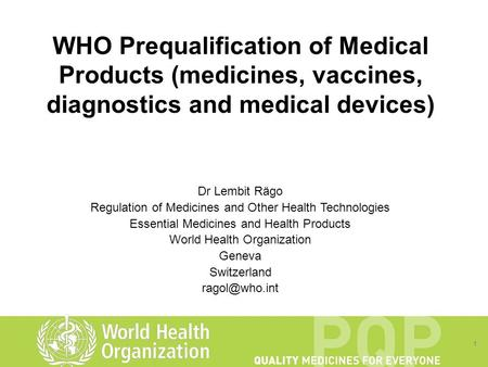 1 WHO Prequalification of Medical Products (medicines, vaccines, diagnostics and medical devices) Dr Lembit Rägo Regulation of Medicines and Other Health.