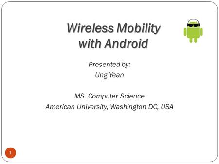 Wireless Mobility with Android 1 Presented by: Ung Yean MS. Computer Science American University, Washington DC, USA.