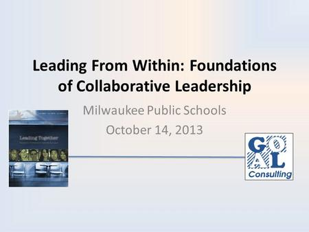 Leading From Within: Foundations of Collaborative Leadership Milwaukee Public Schools October 14, 2013.
