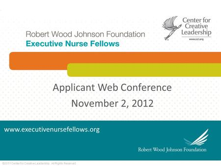 ©2011 Center for Creative Leadership. All Rights Reserved. Applicant Web Conference November 2, 2012 www.executivenursefellows.org.