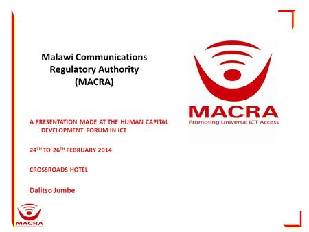 Malawi Communications Regulatory Authority (MACRA) A PRESENTATION MADE AT THE HUMAN CAPITAL DEVELOPMENT FORUM IN ICT 24 TH TO 26 TH FEBRUARY 2014 CROSSROADS.