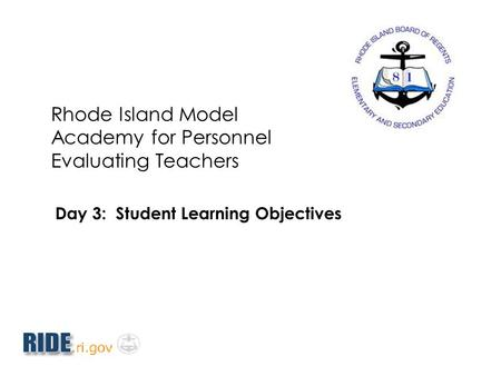 Rhode Island Model Academy for Personnel Evaluating Teachers Day 3: Student Learning Objectives.